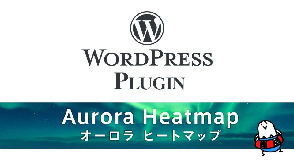 WordPressプラグイン『Aurora Heatmap』 無料で高機能なヒートマップツール 基本設定と解説