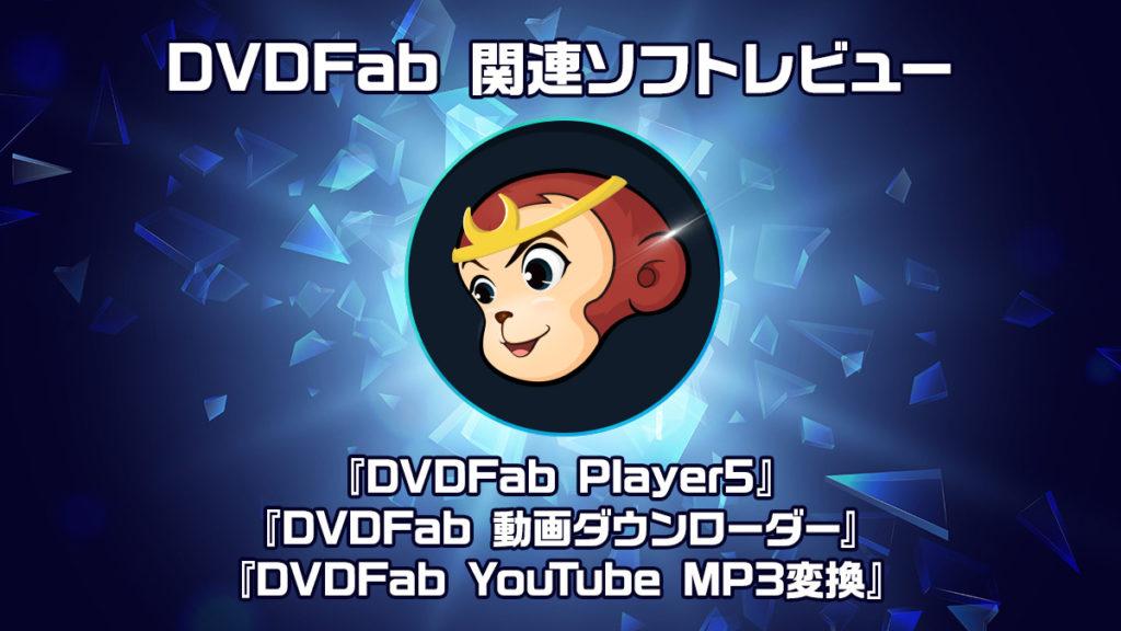 DVDFab関連ソフト3種レビュー 『DVDFab Player5』『動画ダウンローダー』『YouTube MP3変換』